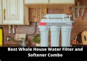 Best Whole House Water Filter and Softener Combo